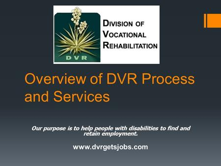 Overview of DVR Process and Services Our purpose is to help people with disabilities to find and retain employment. www.dvrgetsjobs.com.