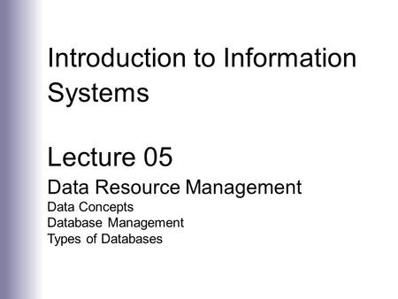 Introduction to Information Systems Lecture 05 Data Resource Management Data Concepts Database Management Types of Databases.