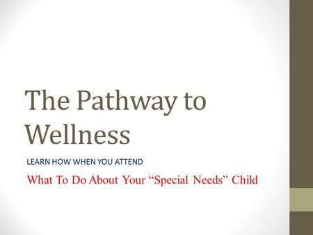 "The Pathway to Wellness LEARN HOW WHEN YOU ATTEND What To Do About Your ""Special Needs"" Child."