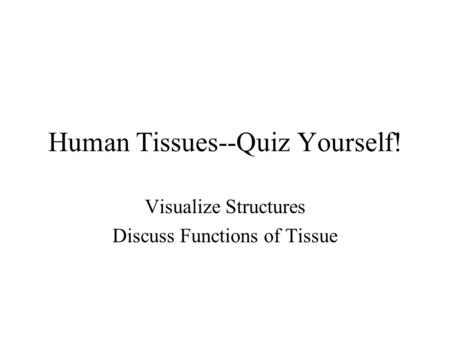 Human Tissues--Quiz Yourself! Visualize Structures Discuss Functions of Tissue.