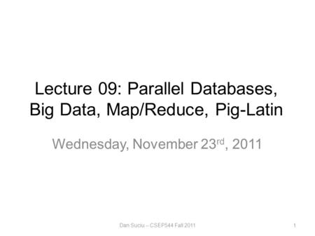 Lecture 09: Parallel Databases, Big Data, Map/Reduce, Pig-Latin Wednesday, November 23 rd, 2011 Dan Suciu -- CSEP544 Fall 20111.