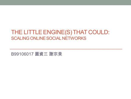 THE LITTLE ENGINE(S) THAT COULD: SCALING ONLINE SOCIAL NETWORKS B99106017 圖資三 謝宗昊.