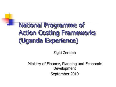 National Programme of Action Costing Frameworks (Uganda Experience) Zigiti Zeridah Ministry of Finance, Planning and Economic Development September 2010.