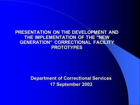 "PRESENTATION ON THE DEVELOPMENT AND THE IMPLEMENTATION OF THE ""NEW GENERATION"" CORRECTIONAL FACILITY PROTOTYPES Department of Correctional Services 17."