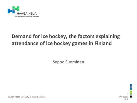 Demand for ice hockey, the factors explaining attendance of ice hockey games in Finland Seppo Suominen 27 October 2015 HAAGA-HELIA University of Applied.