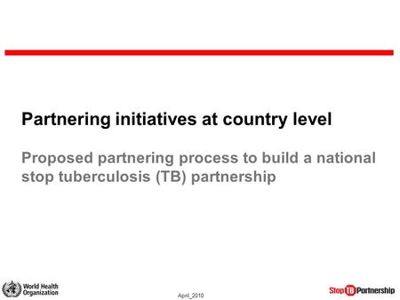 April_2010 Partnering initiatives at country level Proposed partnering process to build a national stop tuberculosis (TB) partnership.