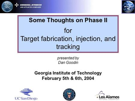 Some Thoughts on Phase II for Target fabrication, injection, and tracking presented by Dan Goodin Georgia Institute of Technology February 5th & 6th, 2004.