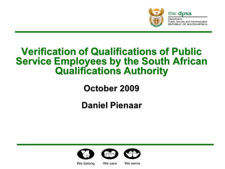 Verification of Qualifications of Public Service Employees by the South African Qualifications Authority October 2009 Daniel Pienaar Verification of Qualifications.