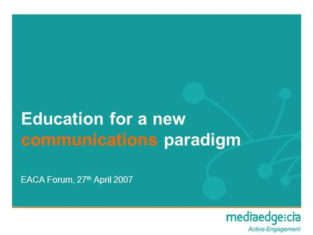 Education for a new communications paradigm EACA Forum, 27 th April 2007.