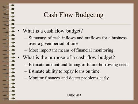 AGEC 407 Cash Flow Budgeting What is a cash flow budget? –Summary of cash inflows and outflows for a business over a given period of time –Most important.