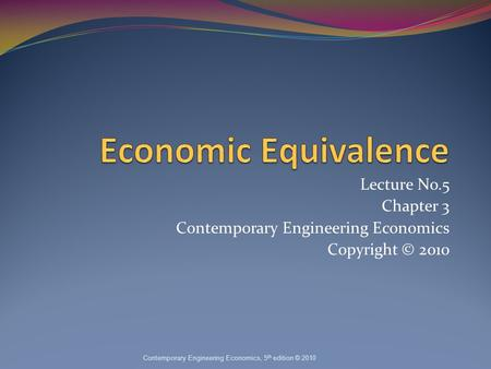 Lecture No.5 Chapter 3 Contemporary Engineering Economics Copyright © 2010 Contemporary Engineering Economics, 5 th edition © 2010.