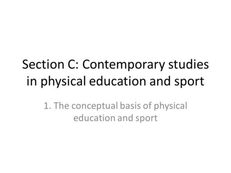 Section C: Contemporary studies in physical education and sport 1. The conceptual basis of physical education and sport.
