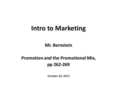 Intro to Marketing Mr. Bernstein Promotion and the Promotional Mix, pp 262-269 October 24, 2013.