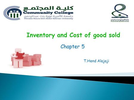 Chapter 5 T.Hend Alajaji. Objectives : 1. Inventory. 2. Explain how to report inventory and cost of goods sold. 3. Compute costs using four inventory.
