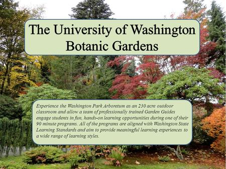 Experience the Washington Park Arboretum as an 230 acre outdoor classroom and allow a team of professionally trained Garden Guides engage students in.