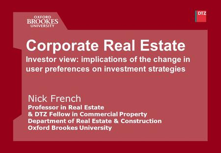 Corporate Real Estate Investor view: implications of the change in user preferences on investment strategies Nick French Professor in Real Estate & DTZ.