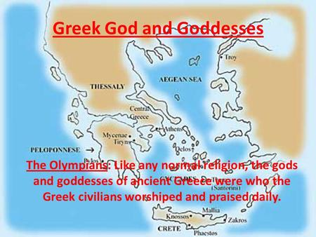 Greek God and Goddesses The Olympians: Like any normal religion, the gods and goddesses of ancient Greece were who the Greek civilians worshiped and praised.