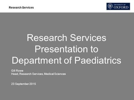 Research Services Research Services Presentation to Department of Paediatrics Gill Rowe Head, Research Services, Medical Sciences 23 September 2015.