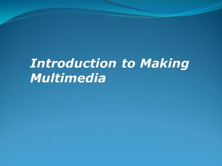 Introduction to Making Multimedia. Overview Stages of a multimedia project. Requirements for a multimedia project.
