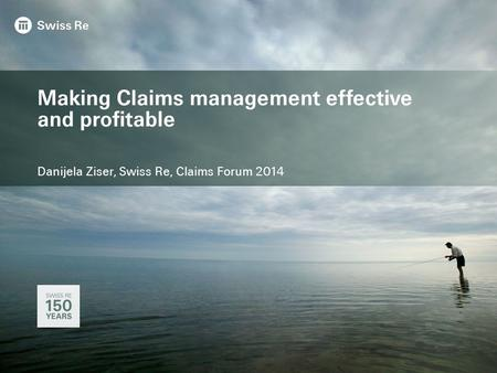 Making Claims management effective and profitable Danijela Ziser, Swiss Re, Claims Forum 2014.