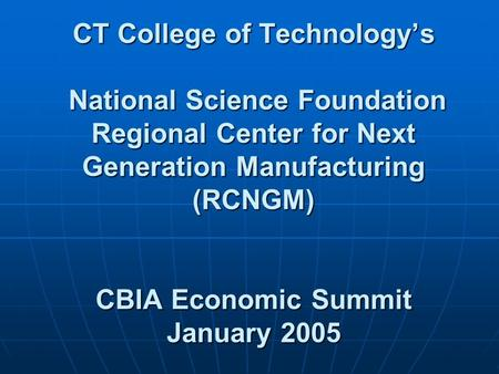 CT College of Technology's National Science Foundation Regional Center for Next Generation Manufacturing (RCNGM) CBIA Economic Summit January 2005.