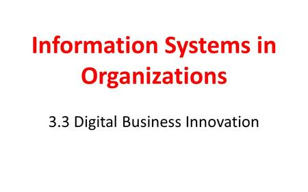 Information Systems in Organizations 3.3 Digital Business Innovation.