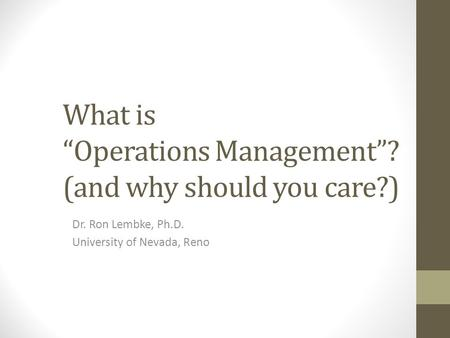 "What is ""Operations Management""? (and why should you care?) Dr. Ron Lembke, Ph.D. University of Nevada, Reno."