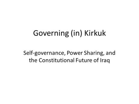Governing (in) Kirkuk Self-governance, Power Sharing, and the Constitutional Future of Iraq.