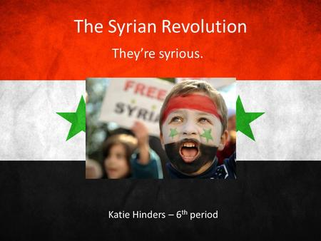 The Syrian Revolution They're syrious. Katie Hinders – 6 th period.