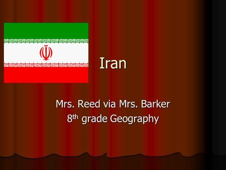 Iran Mrs. Reed via Mrs. Barker 8 th grade Geography.