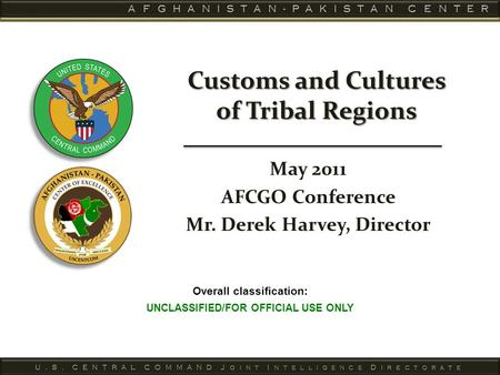 Overall classification: UNCLASSIFIED/FOR OFFICIAL USE ONLY Customs and Cultures of Tribal Regions May 2011 AFCGO Conference Mr. Derek Harvey, Director.