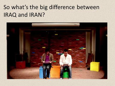 So what's the big difference between IRAQ and IRAN?