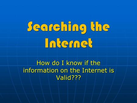 Searching the Internet How do I know if the information on the Internet is Valid???