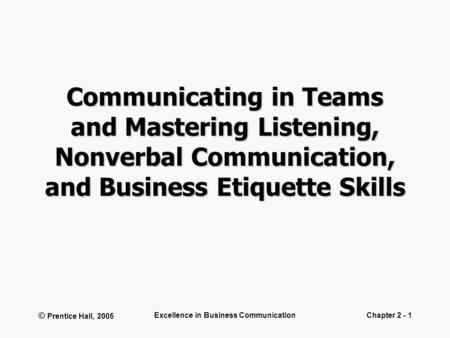 © Prentice Hall, 2005 Excellence in Business CommunicationChapter 2 - 1 Communicating in Teams and Mastering Listening, Nonverbal Communication, and Business.