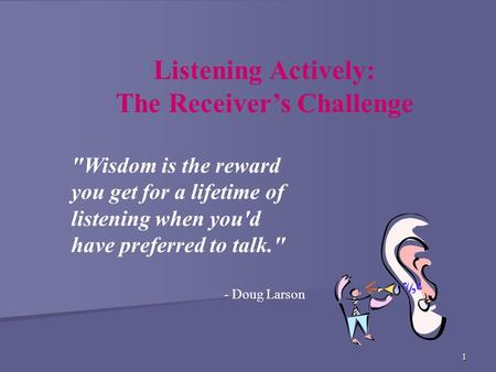 1 Listening Actively: The Receiver's Challenge Wisdom is the reward you get for a lifetime of listening when you'd have preferred to talk. - Doug Larson.