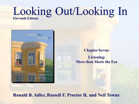 Chapter Seven: Listening: More than Meets the Ear Looking Out/Looking In Eleventh Edition Ronald B. Adler, Russell F. Proctor II, and Neil Towne.