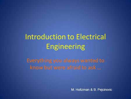 Introduction to Electrical Engineering Everything you always wanted to know but were afraid to ask … M. Holtzman & B. Pejcinovic.