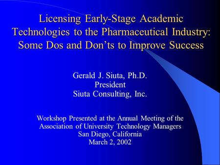 Licensing Early-Stage Academic Technologies to the Pharmaceutical Industry: Some Dos and Don'ts to Improve Success Gerald J. Siuta, Ph.D. President Siuta.