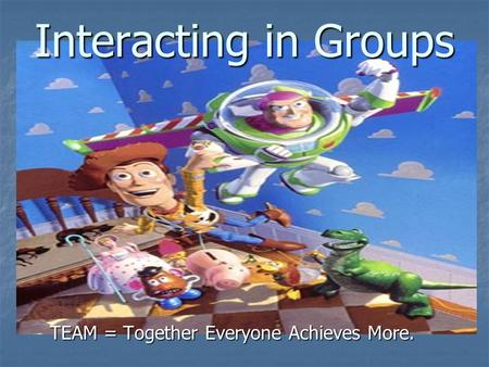 Interacting in Groups TEAM = Together Everyone Achieves More.