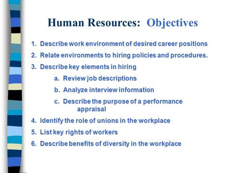 Human Resources: Objectives 1. Describe work environment of desired career positions 2. Relate environments to hiring policies and procedures. 3. Describe.