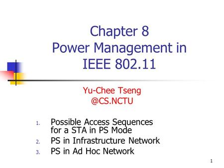 1 Chapter 8 Power Management in IEEE 802.11 Yu-Chee 1. Possible Access Sequences for a STA in PS Mode 2. PS in Infrastructure Network 3.