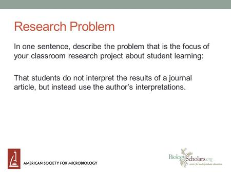 Research Problem In one sentence, describe the problem that is the focus of your classroom research project about student learning: That students do not.