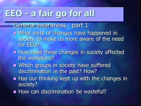 EEO - a fair go for all General awareness - part 1 What sorts of changes have happened in society to make us more aware of the need for EEO? What sorts.