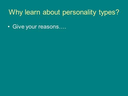 Why learn about personality types? Give your reasons….