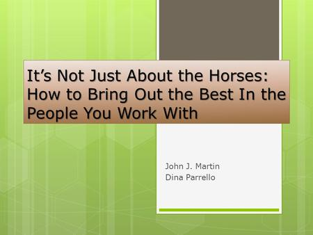 It's Not Just About the Horses: How to Bring Out the Best In the People You Work With John J. Martin Dina Parrello.