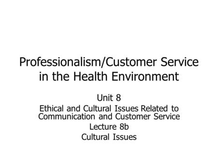 Professionalism/Customer Service in the Health Environment Unit 8 Ethical and Cultural Issues Related to Communication and Customer Service Lecture 8b.