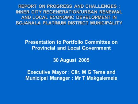 REPORT ON PROGRESS AND CHALLENGES : INNER CITY REGENERATION/URBAN RENEWAL AND LOCAL ECONOMIC DEVELOPMENT IN BOJANALA PLATINUM DISTRICT MUNICIPALITY Presentation.