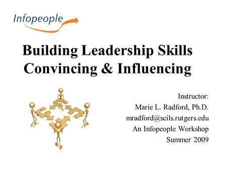 Building Leadership Skills Convincing & Influencing Instructor: Marie L. Radford, Ph.D. An Infopeople Workshop Summer 2009.
