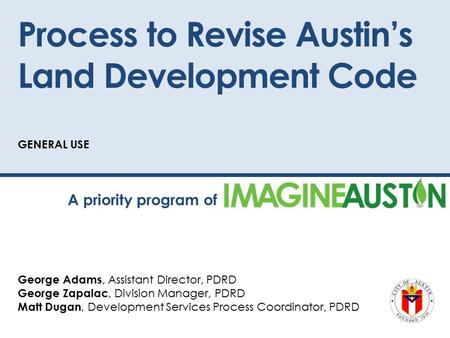 Process to Revise Austin's Land Development Code GENERAL USE George Adams, Assistant Director, PDRD George Zapalac, Division Manager, PDRD Matt Dugan,