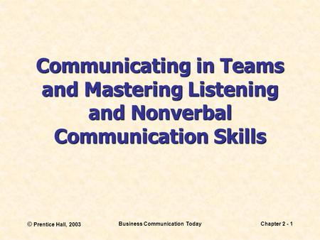 © Prentice Hall, 2003 Business Communication TodayChapter 2 - 1 Communicating in Teams and Mastering Listening and Nonverbal Communication Skills.